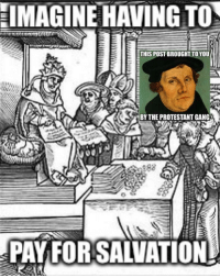 Gang, Dank Memes, and Imagine: IMAGINE HAVING TO  THIS POST BROUGHT TO YOU  BY THE PROTESTANT GANG  PAY FORSALVATION