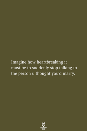 Imagine How: Imagine how heartbreaking it  must be to suddenly stop talking to  the person u thought you'd marry.  RELATIONSHIP  LES