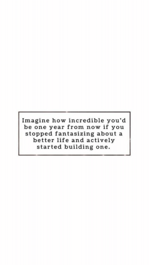better life: Imagine how incredible you'd  be one year from now if you  stopped fantasizing about a  better life and actively  started building one