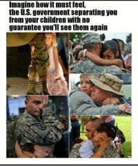 Children, Memes, and Government: Imagine how it must feel,  the U.S. government separating you  from your children with no  guarantee you'll see them again