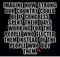 GOOD MONDAY EVERYONE!!!: IMAGINE HOW STRONG  OUR COUNTRY COULD  BE OF CONGRESS  SPENT THEIR DAYS  WORKING FOR THE  PEOPLE WHO ELECTED  THEM INSTEAD OF THE  PEOPLE WO BUY  THEM GOOD MONDAY EVERYONE!!!