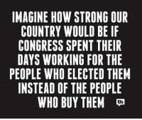 If only...: IMAGINE HOW STRONG OUR  COUNTRY WOULD BE IF  CONGRESS SPENT THEIR  DAYS WORKING FOR THE  PEOPLE WHO ELECTED THEM  INSTEAD OF THE PEOPLE  WHO BUY THEM  US  FREE  EE  HIL  ETTP  GEH  0  NBTR ED  EM  OE  ODTF  FTPE  RLN  CET  TUE  GEH  SOP IN EL T  NIT  WWS KI E F  OY  SROO  WO WH AD 10  HR  RW  EV  NNGSIT  O IN If only...