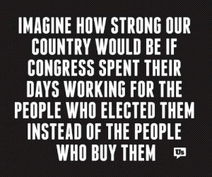 Memes, Strong, and 🤖: IMAGINE HOW STRONG OUR  COUNTRY WOULD BE IF  CONGRESS SPENT THEIIR  DAYS WORKING FOR THE  PEOPLE WHO ELECTED THEM  INSTEAD OF THE PEOPLE  WHO BUY THEM  Us
