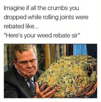 """Fat ass nug 😀😂 🍁Follow ➡ @weedsavage 🍁 weedsavage: Imagine if all the crumbs you  dropped while rolling joints were  rebated like...  """"Here's your weed rebate sir"""" Fat ass nug 😀😂 🍁Follow ➡ @weedsavage 🍁 weedsavage"""