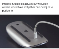 Don't think that's a good idea... Car Throttle: Imagine if Apple did actually buy McLaren  owners would have to flip their cars over just to  put fuel in Don't think that's a good idea... Car Throttle