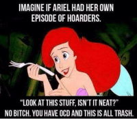 "IMAGINE IF ARIEL HAD HEROWN  EPISODE OF HOARDERS.  ""LOOK AT THIS STUFF, ISN'T IT NEAT?""  NO BITCH. YOU HAVE OCD AND THIS IS ALL TRASH."