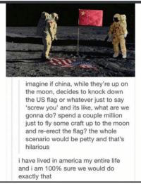 Thats Hilarious: imagine if china, while they're up on  the moon, decides to knock down  the US flag or whatever just to say  screw you' and its like, what are we  gonna do? spend a couple million  just to fly some craft up to the moon  and re-erect the flag? the whole  scenario would be petty and that's  hilarious  i have lived in america my entire life  and i am 100% sure we would do  exactly that