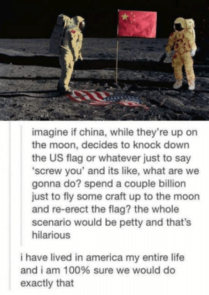 Yay space wars!!!!: imagine if china, while they're up on  the moon, decides to knock down  the US flag or whatever just to say  'screw you' and its like, what are we  gonna do? spend a couple billion  just to fly some craft up to the moon  and re-erect the flag? the whole  scenario would be petty and that's  hilarious  i have lived in america my entire life  and i am 100% sure we would do  exactly that Yay space wars!!!!
