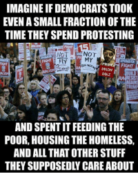 Homeless, Memes, and Stuff: IMAGINE IF DEMOCRATS TOOK  EVEN A SMALL FRACTION OF THE  TIME THEY SPEND PROTESTING  FIGHT  FIGHT  RMA婚窃  PIHT FIGHT  DIXON  DIAZ  FIGHT  RA RESIST  AND SPENT IT FEEDING THE  POOR, HOUSING THE HOMELESS,  AND ALL THAT OTHER STUFF  THEY SUPPOSEDLY CARE ABOUT