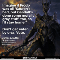 "Don't get eaten by orcs. Vote!   Go to iwillvote.com for voting information.: Imagine if Frodo  was all ""Sauron's  bad, but Gandalf's  done some morally  gray stuff, too, so  I'll stay home.  Don't get eaten  by orcs. Vote.  James L. Sutter  y ajameslsutter  Co-creator of the Pathfinder  Roleplaying Game  SREDSTATEDEMS  facebook.com/RedStateDerms  RedStateDerms.com Don't get eaten by orcs. Vote!   Go to iwillvote.com for voting information."