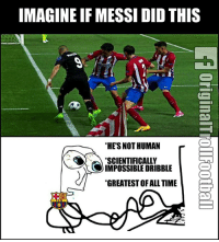 Memes, True, and Messi: IMAGINE IF MESSI DIDTHIS  HE'S NOT HUMAN  SCIENTIFICALLY  AS IMPOSSIBLE DRIBBLE  GREATESTOF ALL TIME True Story 😂😂