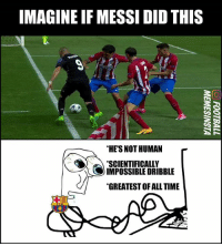 Memes, Time, and 🤖: IMAGINE IF MESSIDID THIS  *HE'S NOT HUMAN  SCIENTIFICALLY  IMPOSSIBLE DRIBBLE  GREATESTOFALL TIME 😂😂😂 *Joke, no hate intended