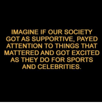 payed: IMAGINE IF OUR SOCIETY  GOT AS SUPPORTIVE, PAYED  ATTENTION TO THINGS THAT  MATTERED AND GOT EXCITED  AS THEY DO FOR SPORTS  AND CELEBRITIES.