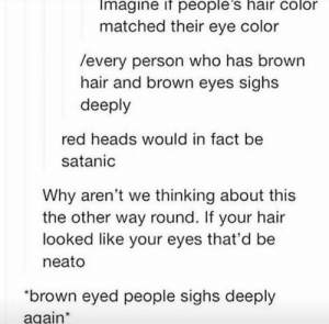 "Hair, Eye, and Red: Imagine if people's hair color  matched their eye color  /every person who has brown  hair and brown eyes sighs  deeply  red heads would in fact be  satanic  Why aren't we thinking about this  the other way round. If your hair  looked like your eyes that'd be  neato  ""brown eyed people sighs deeply  again Matching hair and eye colors"