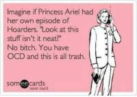 """hoarders: Imagine if Princess Ariel hac  magine if Princess Anel had  er own episode of  Hoarders. """"Look at this  stuff isn't it neat?""""  No bitch. You have  OCD and this is all trash.  somee cards  user card"""