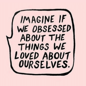 obsessed: IMAGINE IF  WE OBSESSED  ABOUT THE  THINGS WE  LOVED ABOUT  OURSELVES