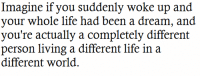 Life, Http, and World: Imagine if you suddenly woke up and  our whole life had been  you're actually a completely different  person living a different life in a  different world. http://iglovequotes.net/