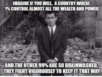Memes, Vigorous, and 🤖: IMAGINE IF YOU WILL A COUNTRY WHERE  1% CONTROL ALMOST ALL THE WEALTH AND POWER  AND THE OTHER 99% ARE SO BRAINWASHED,  THEY FIGHT VIGOROUSLY TO KEEP IT THAT WAY Won't have to imagine it very soon. USA! USA!