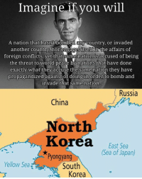 North Korea Meme: Imagine if you will  A nation that hasnt bombed any country, or invaded  another country nor engages itself in the affairs of  foreign conflicts, yet that same nation is accused of being  the threat to world peace by nations that have done  exactly what they accuse the same nation they have  propagandized against of doing in order to bomb and  invade that same nation  Russia  China  North  Korea  East Sea  (Sea of Japan)  Pyongyang  Yellow Sea  South  Korea