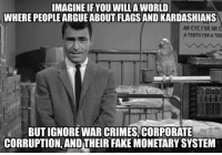 Arguing, Crime, and Fake: IMAGINE IF YOU WILLA WORLD  WHERE PEOPLE ARGUE ABOUT FLAGSANDIKARDASHIANS  All EYE FOR All  A TOOTH FOR A TOO  BUT IGNORE WAR CRIMES CORPORATE  CORRUPTION, ANDTHEIR FAKE MONETARY SYSTEM Rise and shine, it's wake up time.  Join us: (Y) Mint Press News H/T Claire Bernish
