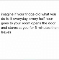 In a parallel universe. 😂 . @officialdoyoueven 👈: imagine if your fridge did what you  do to it everyday, every half hour  goes to your room opens the door  and stares at you for 5 minutes then  leaves In a parallel universe. 😂 . @officialdoyoueven 👈