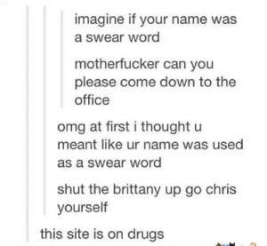 This is beautiful: imagine if your name was  a swear word  motherfucker can you  please come down to the  office  omg at first i thought u  meant like ur name was used  as a swear word  shut the brittany up go chris  yourself  this site is on drugs This is beautiful