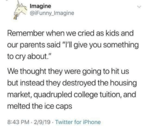 "Remember?: Imagine  @iFunny Imagine  Remember when we cried as kids and  parents said ""I'll give you something  to cry about.""  We thought they were going to hit us  but instead they destroyed the housing  market, quadrupled college tuition, and  melted the ice caps  8:43 PM 2/9/19 Twitter for iPhone Remember?"