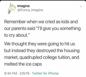 "Me_irl: Imagine  @iFunny Imagine  Remember when we cried as kids and  our parents said ""I'll give you something  to cry about.""  We thought they were going to hit us  but instead they destroyed the housing  market, quadrupled college tuition, and  melted the ice caps  8:43 PM 2/9/19 Twitter for iPhone Me_irl"