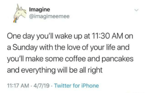 Thats random Twitter guy, needed this and I hope you all do too.: Imagine  @imagimeemee  One day you'll wake up at 11:30 AM on  a Sunday with the love of your life and  you'll make some coffee and pancakes  and everything wll be all right  11:17 AM 4/7/19 Twitter for iPhone Thats random Twitter guy, needed this and I hope you all do too.