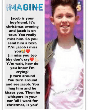 Jacob Sartorius is a God among ~~men~~ children.: IMAGINE  Jacob is your  boyfriend. It's  christmas evening  and jacob is on  tour. You really  miss him. So you  send him a text  Y/n: jacobi miss  you  J: i miss you too  bby don't cry  Y/n: wait, how do  you know i'm  crying?  J: turn around  You turn around  and see jacob. You  hug him and he  kisses you. Then he  whispers in your  ear 'all i want for  christmas, is you  @iamjacobsiangirl Jacob Sartorius is a God among ~~men~~ children.