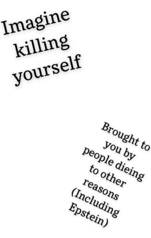 ___________: Imagine  killing  yourself  Brought to  you by  people dieing  to other  reasons  (Including  Epstein) ___________