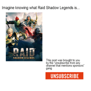 """Have some self respect: Imagine knowing what Raid Shadow Legends is...  RAID  SHADOW LEGENDS  This post was brought to you  by the """"unsubscribe from any  channel that mentions sponsors""""  gang  UNSUBSCRIBE Have some self respect"""