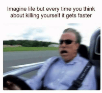 Life, Time, and Imagine: Imagine life but every time you think  about killing yourself it gets faster