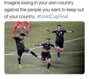 Tough, Imagine, and Own: Imagine losing in your own country  against the people you want to keep out  of your country. #GoldCupFinal  23 Tough