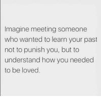 Meeting Someone: Imagine meeting someone  who wanted to learn your past  not to punish you, but to  understand how you needed  to be loved