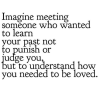 Meeting Someone: Imagine meeting  someone who wanted  to learn  your past not  to punish or  udge you,  ut to understand how  you needed to be loved
