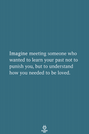 Punish: Imagine meeting someone who  wanted to learn your past not to  punish you, but to understand  how you needed to be loved.