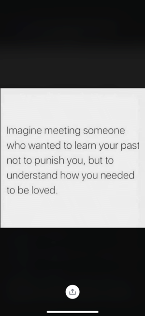 Meeting Someone: Imagine meeting someone  who wanted to learn your past  not to punish you, but to  understand how you needed  to be loved.