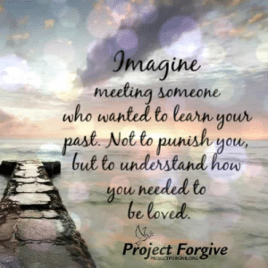<3: Imagine  meeting someone  who wanted to learn your  past. Not to punish you,  but to understand how  you needed to  be loved.  Project Forgive  PROJECTFORGIVE.ORG <3