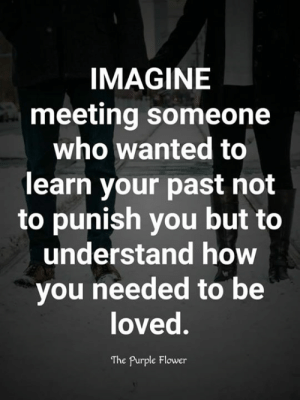 <3: IMAGINE  meeting someone  who wanted to  learn your past not  to punish you but to  understand how  you needed to be  loved.  The Purple Flower <3