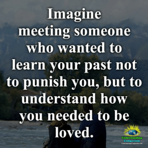 Understanding Compassion <3: Imagine  meeting someone  who wanted to  learn your past not  to punish you, but to  understand how  you needed to be  loved.  Understanding  Compassion  UndervtandingCompanice.com Understanding Compassion <3