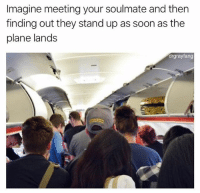 Memes, Soon..., and The Worst: Imagine meeting your soulmate and then  finding out they stand up as soon as the  plane lands  drgrayfang This is the worst.. 😂🤦♂️ @drgrayfang WSHH