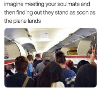 Memes, Soon..., and 🤖: imagine meeting your soulmate and  then finding out they stand as soon as  the plane lands Really why though?