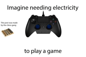 Post Was Made: Imagine needing electricity  This post was made  by the chess gang  to play a game