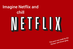 Disney+: Imagine Netflix and  chill  NETFLIX  This post was made by the  Disney+ and thrust gang Disney+