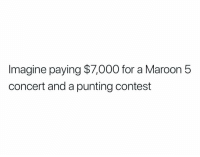 Maroon 5, Imagine, and Maroon: Imagine paying $7,000 for a Maroon 5  concert and a punting contest 🤣🤣🤣🤣🤣🤣🤣🤣🤣🤣🤣🤣🤣 https://t.co/nOGWcyQtET