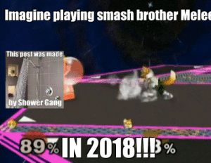 Shower, Smashing, and Gang: Imagine playing smash brother Melee  This post was mad  hy Shower Gang  RAIN 20181!! %