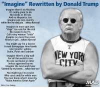 "Being this is Dec 8th, I thought that this meme was appropriate!: ""Imagine"" Rewritten by Donald Trump  Imagine there's no Muslims  It's really great to do  No  blacks or lib'rals  And no Hispanics, too.  Imagine just one country  white like me and you  whoo hoo-oo!  Imagine no more gun laws  ""Yuge"" tax cuts for the rich  No reason to be P.C.  Call every woman ""bitch""  Imagine no more free press  Hillary in jail...whoo hoo-oo!  You might say I'm a fascist  A mad demagogue time-bomb  Like tyrants l admire  NEW YOR  Stalin, Putin and Saddam  Imagine there's a big wall  For all the world to see  CITV  No one can leave or enter  Unless approved by me  Imagine the next world war  Started by my tweet... whoo hoo-oo!  You might say I'm a racist  Who cares only for white men  You now know what I mean by  ""Make America Great Again""  Writer: Stan Sinberg  madm Being this is Dec 8th, I thought that this meme was appropriate!"
