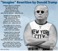 "Yuge: ""Imagine"" Rewritten by Donald Trump  Imagine there's no Muslims  It's really great to do  No blacks or librals  And no Hispanics, too.  Imagine just one country  white like me and you  hoo-oo!  Imagine no more gun laws  ""Yuge"" tax cuts for the rich  No reason to be PC.  Call every woman ""bitch""  Imagine no more free press  Hillary in jail...whoo hoo-oo!  You might say I'm a fascist  A mad demagogue time-bomb  Like tyrants I admire  Stalin, Putin and Saddam  Imagine there's a big wall  For all the world to see  ITV  No one can leave or enter.  Unless approved by me  Imagine the next world war  Started by my tweet...whoo hoo-oo!  You might say I'm a racist  Who cares only for white men  You now know what I mean by  ""Make America Great Writer Stan Sinberg"
