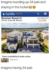 Book, Online, and Imagine: Imagine rounding up 34 pals and  staying in this fucker  topvillas  Reunion Resort 0  14 beds, sleeps 34, 16 baths  per night from  £2,449  Check availability & book online  @grimxz  imagine having 34 pals